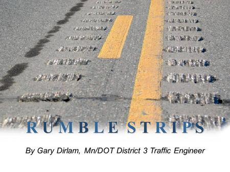 R U M B L E S T R I P S By Gary Dirlam, Mn/DOT District 3 Traffic Engineer.