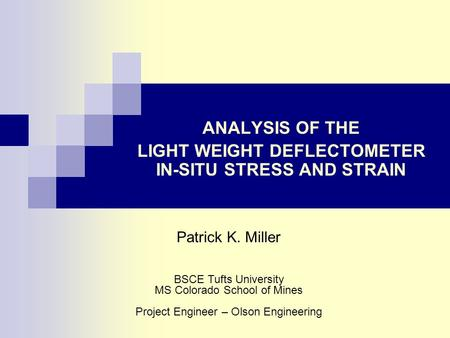 ANALYSIS OF THE LIGHT WEIGHT DEFLECTOMETER IN-SITU STRESS AND STRAIN Patrick K. Miller BSCE Tufts University MS Colorado School of Mines Project Engineer.