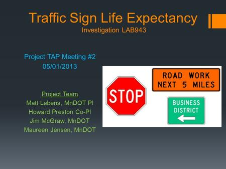 Traffic Sign Life Expectancy Investigation LAB943 Project TAP Meeting #2 05/01/2013 Project Team Matt Lebens, MnDOT PI Howard Preston Co-PI Jim McGraw,