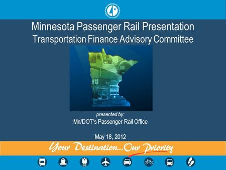 Minnesota Passenger Rail Presentation Transportation Finance Advisory Committee presented by: Mn/DOTs Passenger Rail Office May 18, 2012.
