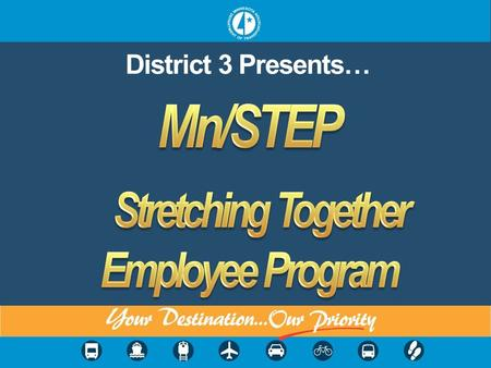 District 3 Presents…. Mn/STEP Warm-Up Keep your back straight. Relax your arms at your sides. Begin walking in place. Swing arms back in forth in opposition.