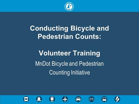Conducting Bicycle and Pedestrian Counts: Volunteer Training MnDot Bicycle and Pedestrian Counting Initiative.