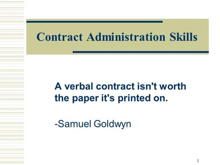 1 Contract Administration Skills A verbal contract isn't worth the paper it's printed on. -Samuel Goldwyn.