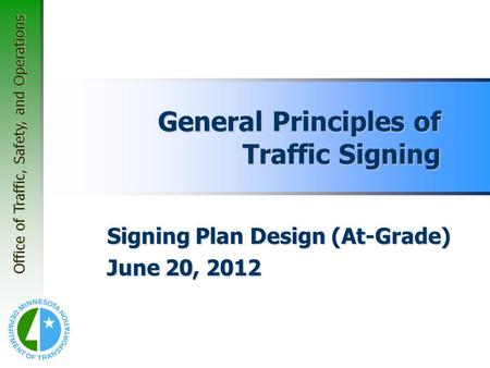 Office of Traffic, Safety, and Operations General Principles of Traffic Signing Signing Plan Design (At-Grade) June 20, 2012.