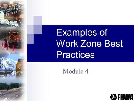Examples of Work Zone Best Practices Module 4. Examples of Work Zone Best Practices2 Module Overview Covers current practices and successes in: Policy.