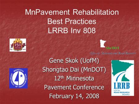 Mn/DOT Office of Materials and Road Research Gene Skok (UofM) Shongtao Dai (MnDOT) 12 th Minnesota Pavement Conference February 14, 2008 MnPavement Rehabilitation.