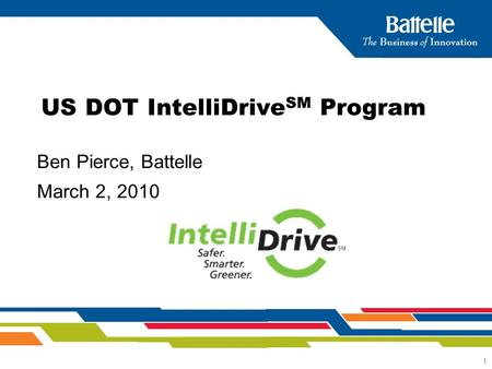 1 Ben Pierce, Battelle March 2, 2010 US DOT IntelliDrive SM Program.