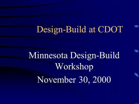 Design-Build at CDOT Minnesota Design-Build Workshop November 30, 2000.