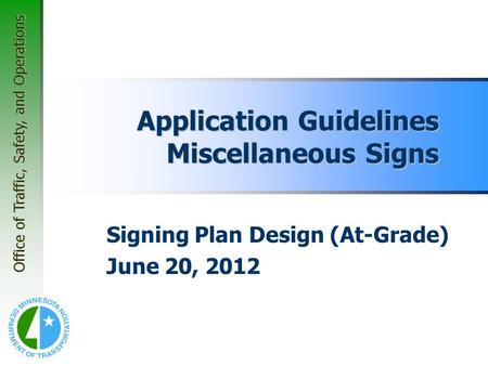 Office of Traffic, Safety, and Operations Application Guidelines Miscellaneous Signs Signing Plan Design (At-Grade) June 20, 2012.