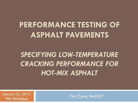PERFORMANCE TESTING OF ASPHALT PAVEMENTS SPECIFYING LOW-TEMPERATURE CRACKING PERFORMANCE FOR HOT-MIX ASPHALT Tim Clyne, MnDOT January 22, 2012 TRB Workshop.
