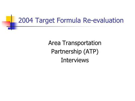 2004 Target Formula Re-evaluation Area Transportation Partnership (ATP) Interviews.