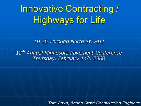 Innovative Contracting / Highways for Life Tom Ravn, Acting State Construction Engineer TH 36 Through North St. Paul 12 th Annual Minnesota Pavement Conference.
