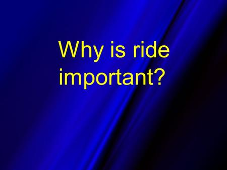 Why is ride important?. Our customers - the driving public values pavement smoothness very high.