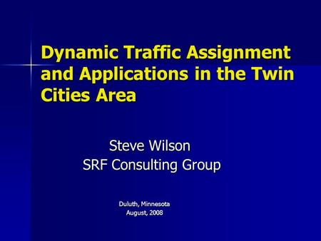 Dynamic Traffic Assignment and Applications in the Twin Cities Area Steve Wilson SRF Consulting Group SRF Consulting Group Duluth, Minnesota August, 2008.