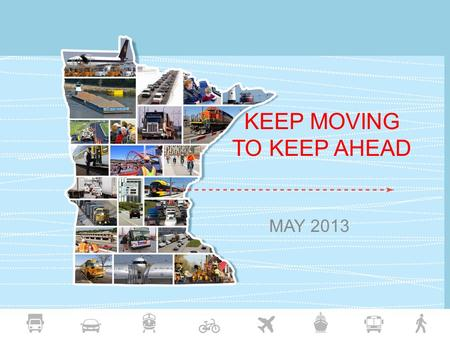 KEEP MOVING TO KEEP AHEAD MAY 2013. MnDOT Vision and Mission Vision: Transportation leader, committed to upholding public needs and collaboration with.