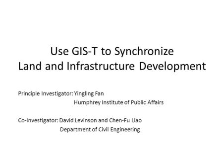 Use GIS-T to Synchronize Land and Infrastructure Development Principle Investigator: Yingling Fan Humphrey Institute of Public Affairs Co-Investigator:
