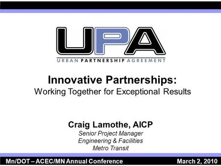 Innovative Partnerships: Working Together for Exceptional Results Craig Lamothe, AICP Senior Project Manager Engineering & Facilities Metro Transit Mn/DOT.