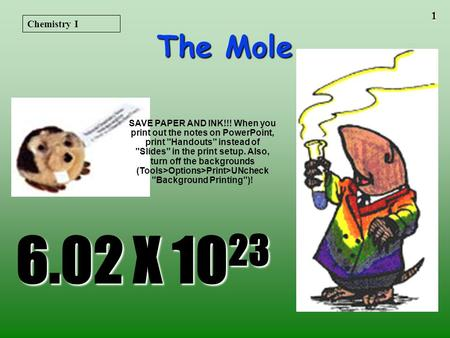 1 The Mole 6.02 X 10 23 Chemistry I SAVE PAPER AND INK!!! When you print out the notes on PowerPoint, print Handouts instead of Slides in the print.