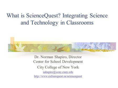 What is ScienceQuest? Integrating Science and Technology in Classrooms Dr. Norman Shapiro, Director Center for School Development City College of New York.