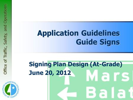 Office of Traffic, Safety, and Operations Application Guidelines Guide Signs Signing Plan Design (At-Grade) June 20, 2012.