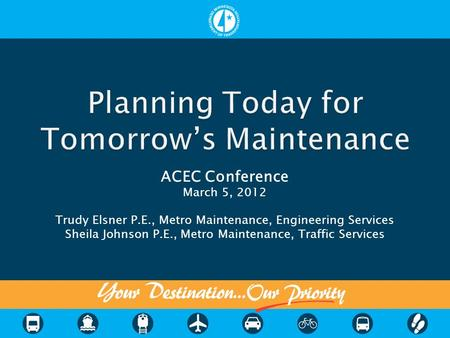 ACEC Conference March 5, 2012 Trudy Elsner P.E., Metro Maintenance, Engineering Services Sheila Johnson P.E., Metro Maintenance, Traffic Services.
