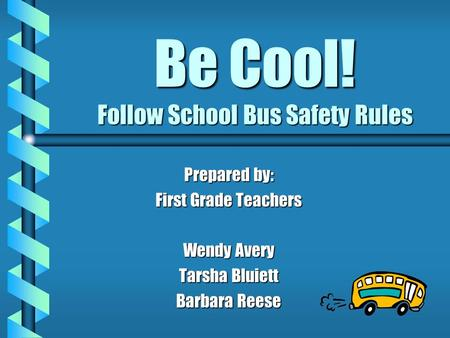 Be Cool! Follow School Bus Safety Rules Prepared by: First Grade Teachers Wendy Avery Tarsha Bluiett Barbara Reese.
