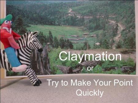 Claymation or Try to Make Your Point Quickly. 5 Steps to Clay Stardom 1.Script 2.Storyboard 3.Characters, Props, and Background 4.Lights, Camera, Action.