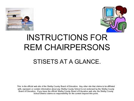 INSTRUCTIONS FOR REM CHAIRPERSONS STISETS AT A GLANCE. This is the official web site of the Shelby County Board of Education. Any other site that claims.