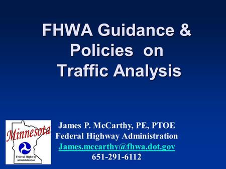 FHWA Guidance & Policies on Traffic Analysis James P. McCarthy, PE, PTOE Federal Highway Administration 651-291-6112.
