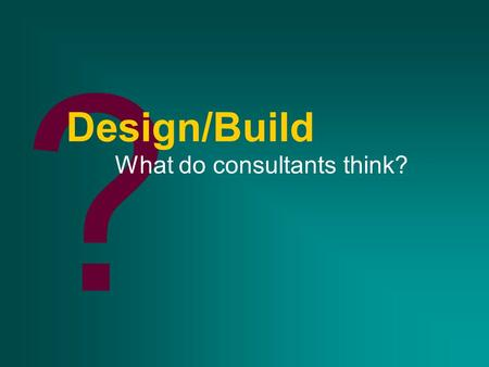 ? Design/Build What do consultants think?. A piece of the puzzle D/B/O/FD/B/BC/M D/B/ODesign/BuildPM D/B/O/MOthers.