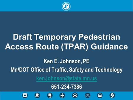 Draft Temporary Pedestrian Access Route (TPAR) Guidance Ken E. Johnson, PE Mn/DOT Office of Traffic, Safety and Technology 651-234-7386.