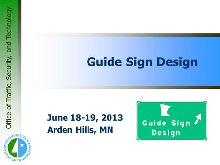 Office of Traffic, Security, and Technology Guide Sign Design June 18-19, 2013 Arden Hills, MN.