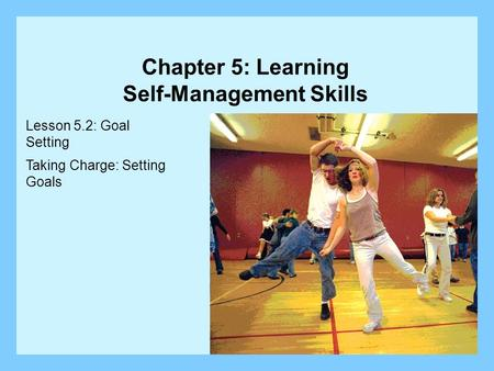 Lesson 5.2: Goal Setting Taking Charge: Setting Goals Chapter 5: Learning Self-Management Skills.
