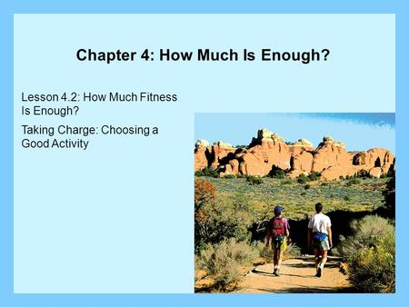Lesson 4.2: How Much Fitness Is Enough? Taking Charge: Choosing a Good Activity Chapter 4: How Much Is Enough?