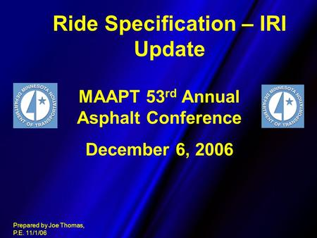 Ride Specification – IRI Update Prepared by Joe Thomas, P.E. 11/1/06 MAAPT 53 rd Annual Asphalt Conference December 6, 2006.