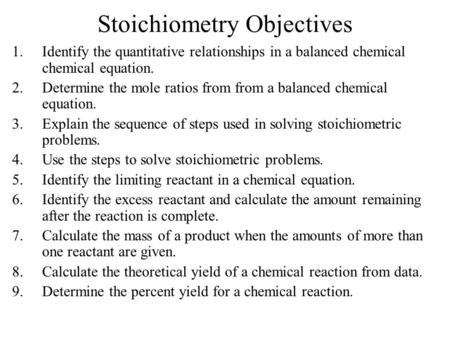 Stoichiometry Objectives 1.Identify the quantitative relationships in a balanced chemical chemical equation. 2.Determine the mole ratios from from a balanced.