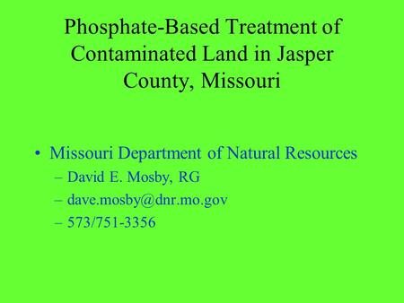 Phosphate-Based Treatment of Contaminated Land in Jasper County, Missouri Missouri Department of Natural Resources –David E. Mosby, RG