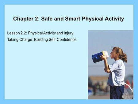 Lesson 2.2: Physical Activity and Injury Taking Charge: Building Self-Confidence Chapter 2: Safe and Smart Physical Activity.