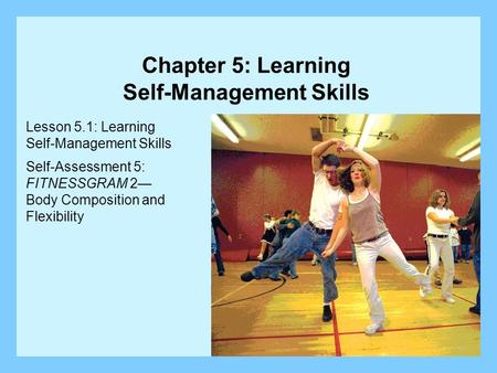 Lesson 5.1: Learning Self-Management Skills Self-Assessment 5: FITNESSGRAM 2 Body Composition and Flexibility Chapter 5: Learning Self-Management Skills.