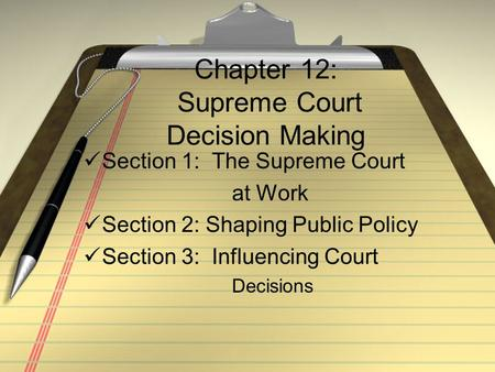Chapter 12: Supreme Court Decision Making Section 1: The Supreme Court at Work Section 2: Shaping Public Policy Section 3: Influencing Court Decisions.