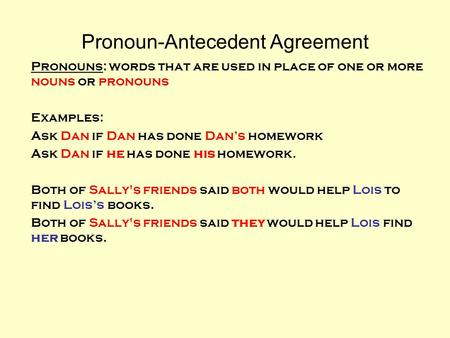 Pronoun-Antecedent Agreement Pronouns: words that are used in place of one or more nouns or pronouns Examples: Ask Dan if Dan has done Dans homework Ask.