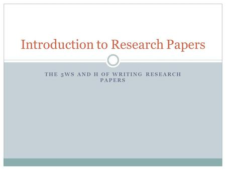 THE 5WS AND H OF WRITING RESEARCH PAPERS Introduction to Research Papers.