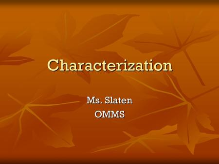 Characterization Ms. Slaten OMMS. Character Character can be revealed through the character's actions, speech, and appearance. Character can be revealed.