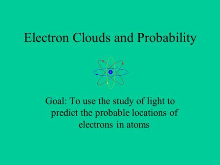 Electron Clouds and Probability Goal: To use the study of light to predict the probable locations of electrons in atoms.