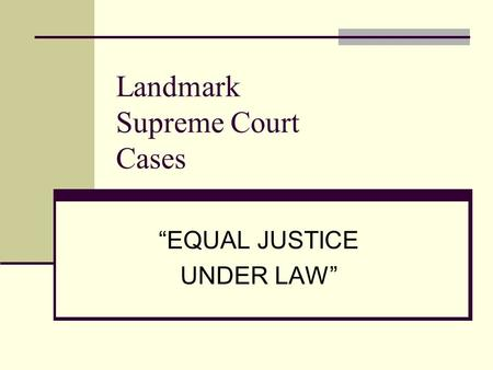 Landmark Supreme Court Cases EQUAL JUSTICE UNDER LAW.