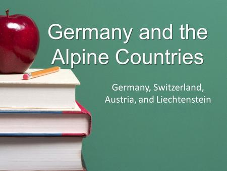 Germany and the Alpine Countries Germany, Switzerland, Austria, and Liechtenstein.
