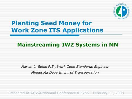 Planting Seed Money for Work Zone ITS Applications Mainstreaming IWZ Systems in MN Marvin L. Sohlo P.E., Work Zone Standards Engineer Minnesota Department.