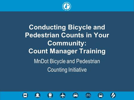 Conducting Bicycle and Pedestrian Counts in Your Community: Count Manager Training MnDot Bicycle and Pedestrian Counting Initiative.