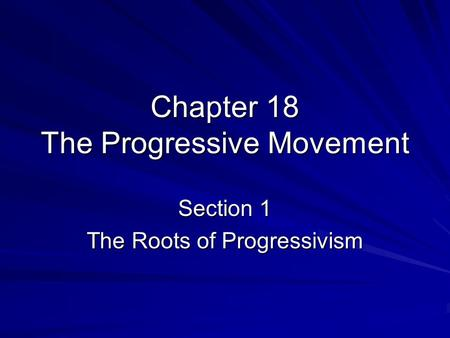 Chapter 18 The Progressive Movement Section 1 The Roots of Progressivism.