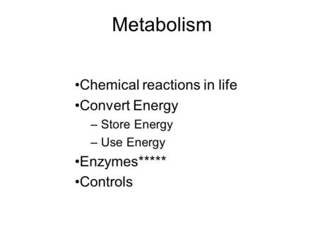Metabolism Chemical reactions in life Convert Energy – Store Energy – Use Energy Enzymes***** Controls.